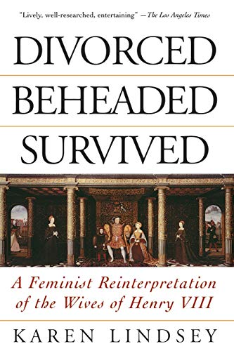 Divorced, Beheaded, Survived: A Feminist Reinterpretation Of The Wives Of Henry VIII: Lindsey, ...