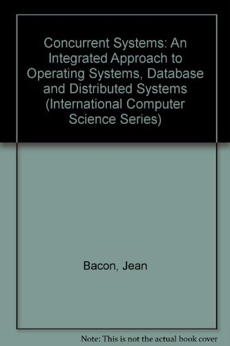 9780201416770: Concurrent Systems: An Integrated Approach to Operating Systems, Database, and Distributed Systems (International Computer Science Series)