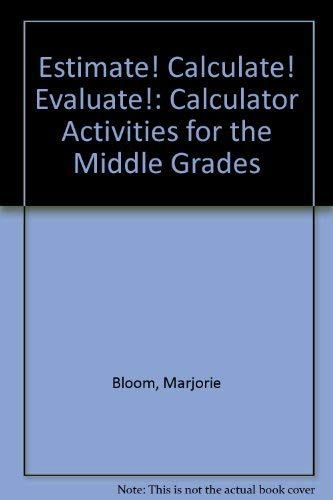 Estimate! Calculate! Evaluate!: Calculator Activities for the Middle Grades: Bloom, Marjorie