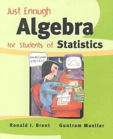 Just Enough Algebra for Students of Statistics: Ronald I. Brent; Guntram Mueller
