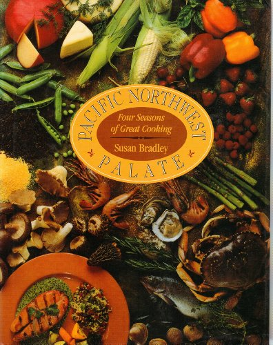 Pacific Northwest Palate: Four Seasons Of Great Cooking: Susan Bradley