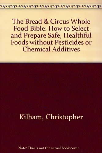 9780201570045: The Bread and Circus Whole Food Bible: How to Select and Prepare Safe Healthful Foods Without Pesticides or Chemical Additives