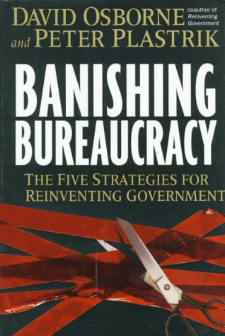 Banishing Bureauracy, the Five Strategies for Reinventing Government: Osborne, David and Peter ...