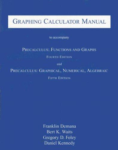 Graphing Calculator Manual to Accompany Precalculus: Functions and Graphs and Precalculus: Graphical, Numerical, Algebraic (0201700689) by Frank Demana