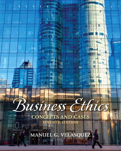 Business Ethics: Concepts and Cases (7th Edition): Manuel G. Velasquez