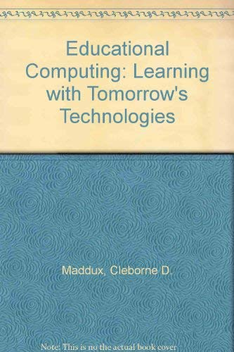 Educational Computing: Learning With Tomorrow's Technologies: Cleborne D. Maddux;
