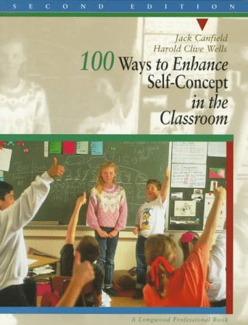 100 Ways to Enhance Self-Concept in the Classroom: A Handbook for Teachers, Counselors, and Group ...