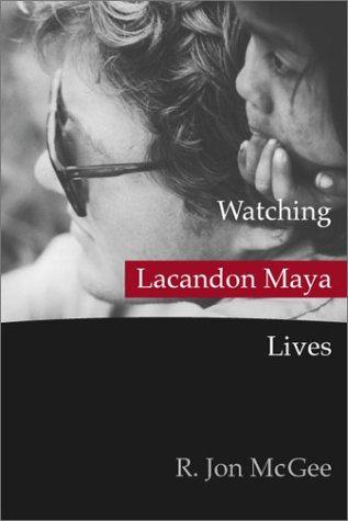 Watching Lacandon Maya Lives: R. Jon McGee