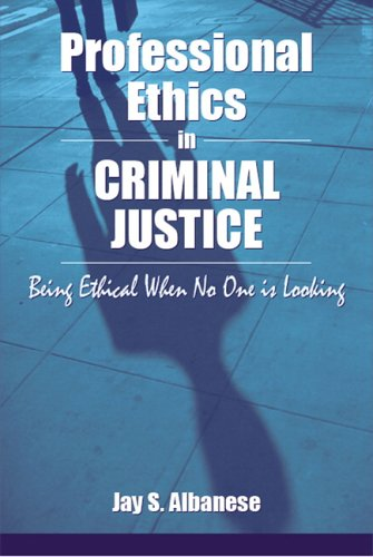 Professional Ethics in Criminal Justice: Being Ethical: Jay S. Albanese