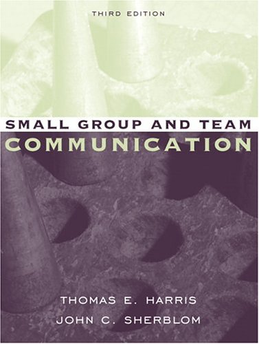 Small Group and Team Communication (3rd Edition): Thomas E. Harris,