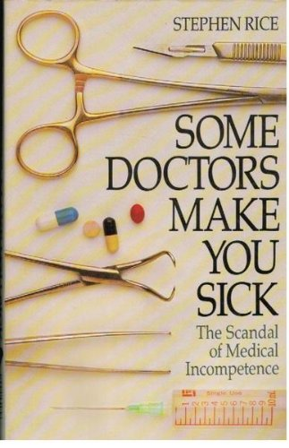 SOME DOCTORS MAKE YOU SICK : The Scandal of Medical Incompetence