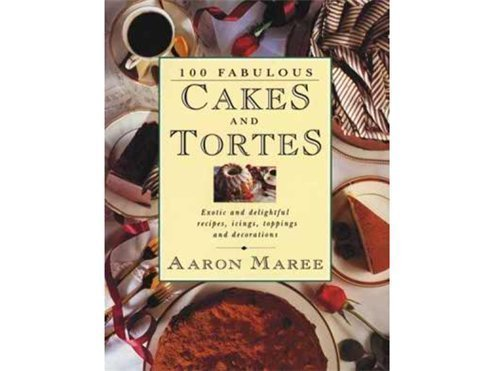 100 Fabulous Cakes and Tortes: Exotic and Delightful Recipes, Icings, Toppings and Decorations: ...