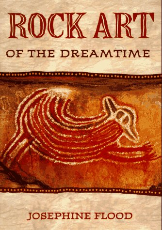 Rock Art of the Dreamtime: Images of Ancient Australia: Josephine Flood