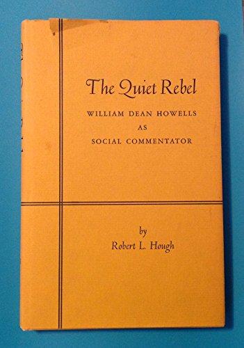 The Quiet Rebel; : William Dean Howells As Social Commentator: Hough, Robert L.