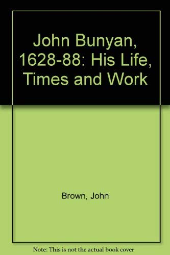 JOHN BUNYAN (1628 - 1688) His Life, Times, And Work.: Brown, John .