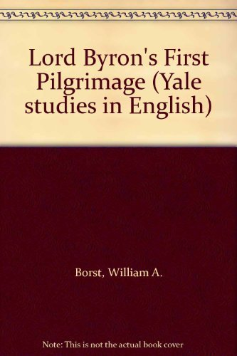 Lord Byron's First Pilgrimage (Yale Studies in: William Alvord Borst
