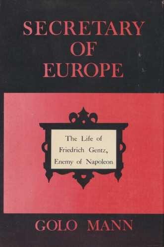 Secretary of Europe: The Life of Friedrich Gentz, Enemy of Napoleon: MANN, GOLO