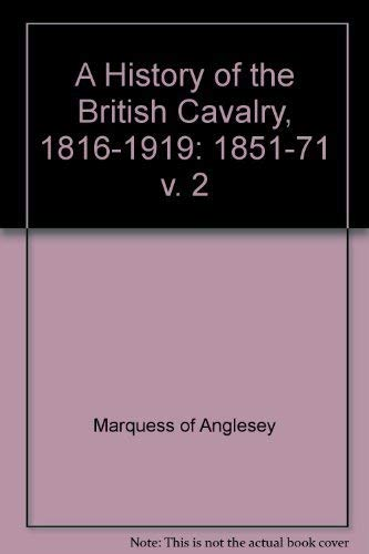 History of the British Calvary, 1816-1919. Vol. II, 1851-1871: Marquess of Anglesey