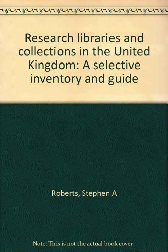 Research Libraries and Collections in the United Kingdom : A Selective Inventory and Guide: Roberts...