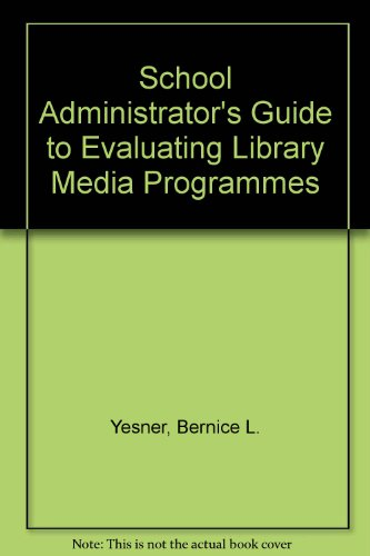School Administrator's Guide to Evaluating Library Media Programmes: Bernice L. Yesner, Hilda ...