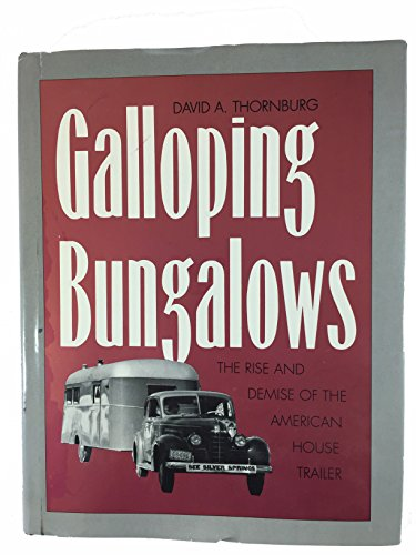 Galloping Bungalows: The Rise and Demise of the American House Trailer: Thornburg, David A.