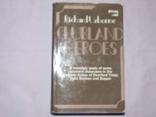 9780214200120: Clubland heroes: A nostalgic study of some recurrent characters in the romantic fiction of Dornford Yates, John Buchan and Sapper