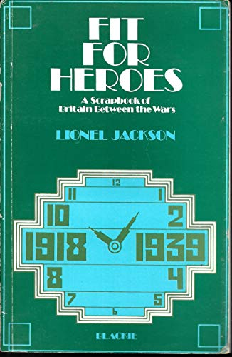 Fit for Heroes. A Scrapbook of Britain Between the Wars.: Jackson, Lionel