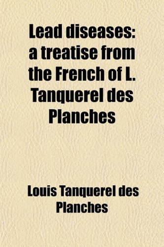 Lead Diseases; A Treatise from the French: Louis Tanquerel Des