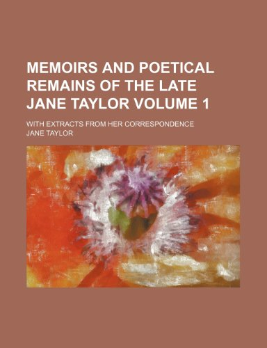 Memoirs and poetical remains of the late Jane Taylor; with extracts from her correspondence Volume 1 (0217021220) by Taylor, Jane