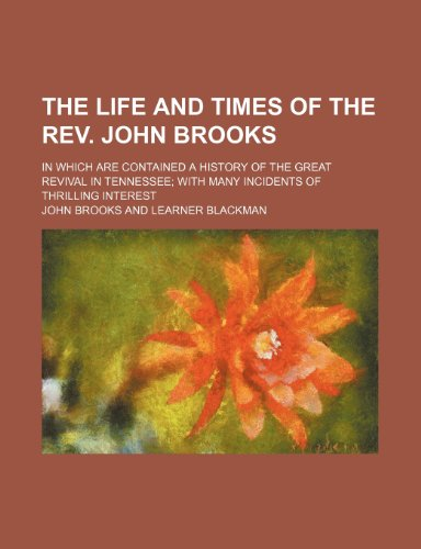 The life and times of the Rev. John Brooks; in which are contained a history of the great revival in Tennessee with many incidents of thrilling interest (0217037917) by Brooks, John