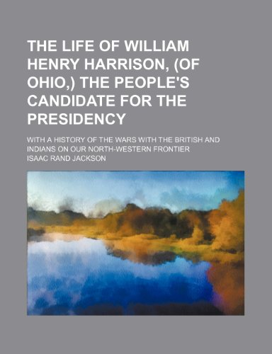 9780217039093: The life of William Henry Harrison, (of Ohio,) the people's candidate for the presidency; With a history of the wars with the British and Indians on our north-western frontier