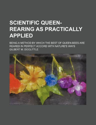 Scientific Queen-Rearing as Practically Applied; Being a: Doolittle, Gilbert M.