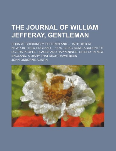 9780217045292: The Journal of William Jefferay, Gentleman; Born at Chiddingly, Old England 1591 Died at Newport, New England 1675. Being Some Account of Divers ... in New England. a Diary That Might Have Been