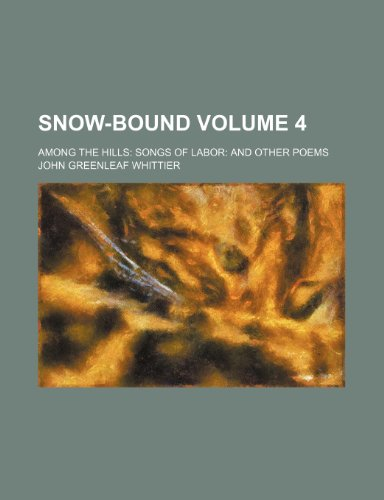 Snow-bound; Among the hills Songs of labor and other poems Volume 4 (0217048803) by Whittier, John Greenleaf