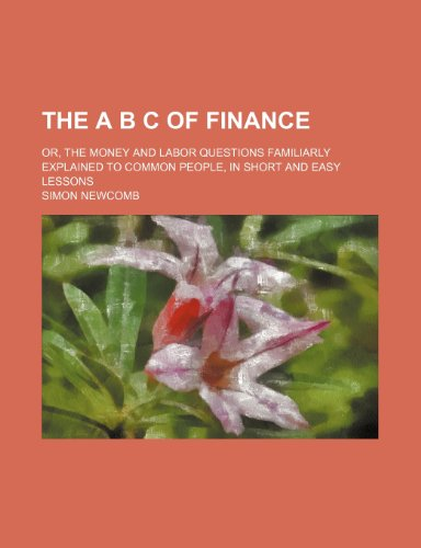 9780217061919: The a B C of Finance; Or, the Money and Labor Questions Familiarly Explained to Common People, in Short and Easy Lessons