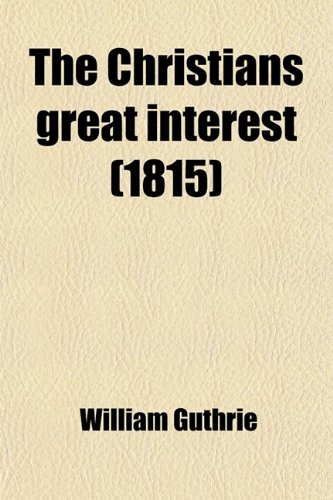 The Christians Great Interest; In Two Parts. I. the Trial of a Saving Interest in Christ. Ii. the Way How to Attain It (0217074014) by William Guthrie