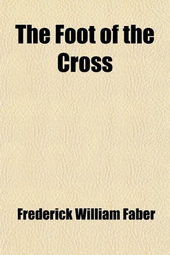The Foot of the Cross; Or, the Sorrows of Mary. Or, the Sorrows of Mary (9780217081429) by Faber, Frederick William