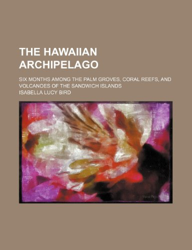 9780217083010: The Hawaiian archipelago; six months among the palm groves, coral reefs, and volcanoes of the Sandwich Islands
