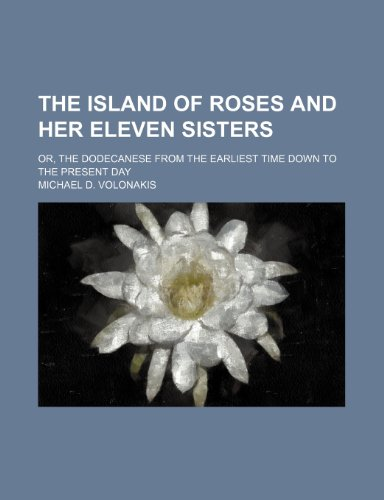 9780217084932: The Island of Roses and Her Eleven Sisters; Or, the Dodecanese From the Earliest Time Down to the Present Day