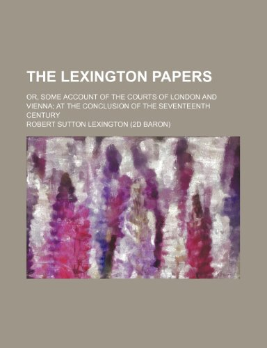 9780217089722: The Lexington papers; or, Some account of the courts of London and Vienna at the conclusion of the seventeenth century
