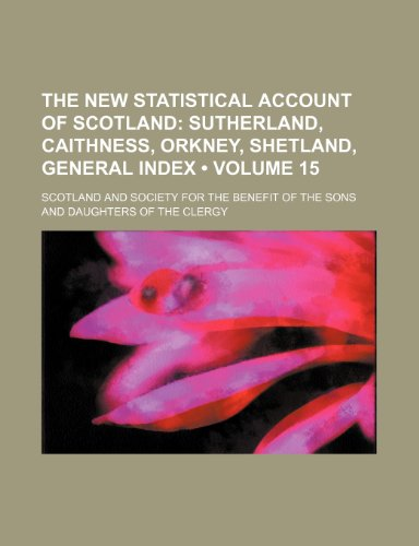 The New Statistical Account of Scotland (Volume 15); Sutherland, Caithness, Orkney, Shetland, General Index (9780217096447) by Scotland