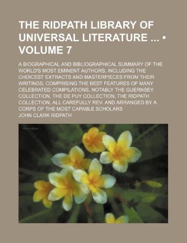 The Ridpath Library of Universal Literature (Volume 7); A Biographical and Bibliographical Summary of the World's Most Eminent Authors, Including the ... the Best Features of Many Celebrated C (0217105335) by John Clark Ridpath