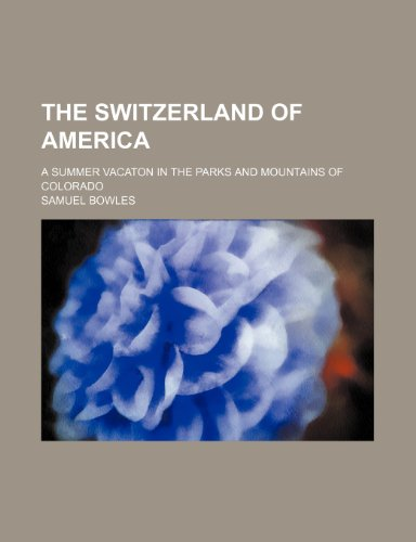 The Switzerland of America; A Summer Vacaton in the Parks and Mountains of Colorado (0217108512) by Bowles, Samuel