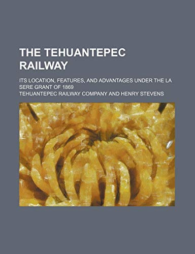9780217108812: The Tehuantepec Railway; Its Location, Features, and Advantages Under the La Sere Grant of 1869