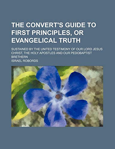 9780217114493: The convert's guide to first principles, or evangelical truth; sustained by the united testimony of our Lord Jesus Christ, the holy apostles and our pedobaptist brethern