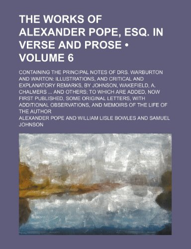 9780217135160: The Works of Alexander Pope, Esq. in Verse and Prose (Volume 6); Containing the Principal Notes of Drs. Warburton and Warton Illustrations, and ... and Others to Which Are Added, Now First P