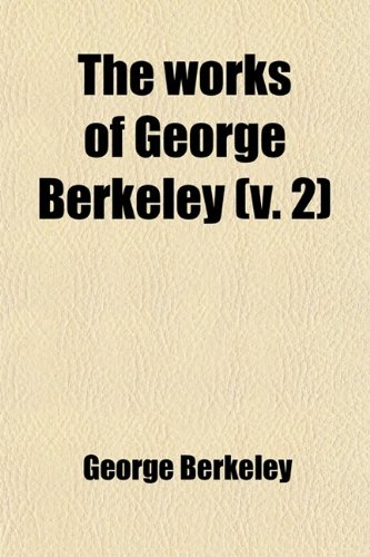 The Works of George Berkeley (Volume 2); Philosophical Works. Including Many of His Writings Hitherto Unpublished. With Prefaces, Annotations, His Life and Letters, and an Account of His Philosophy (9780217135979) by George Berkeley