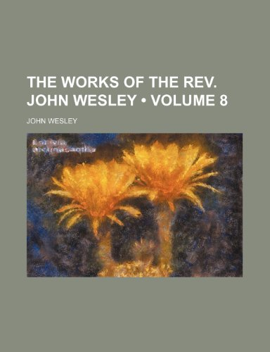 The Works of the Rev. John Wesley (Volume 8) (0217136842) by Wesley, John
