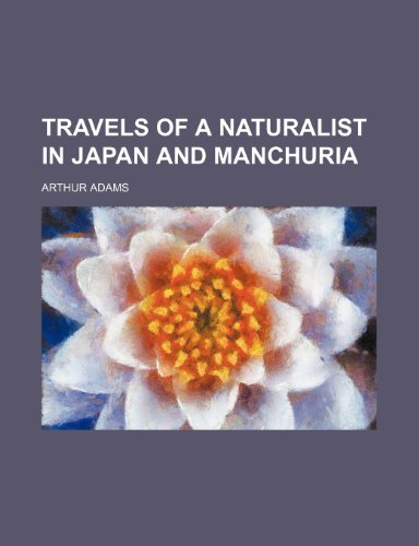 Travels of a Naturalist in Japan and Manchuria (9780217139687) by Arthur Adams
