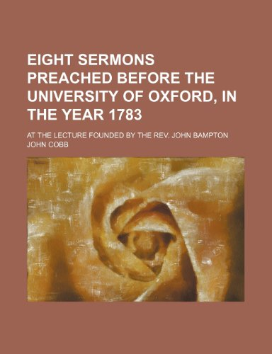 Eight Sermons Preached Before the University of Oxford, in the Year 1783; At the Lecture Founded by the Rev. John Bampton (0217140831) by Cobb, John